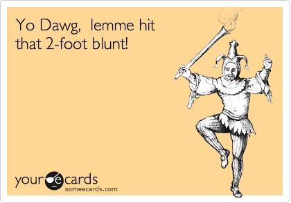 Yo Dawg,  lemme hit