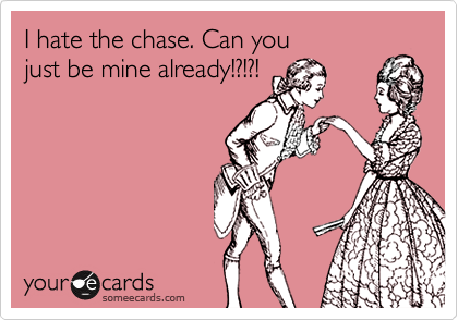 I hate the chase. Can you just be mine already!?!?!