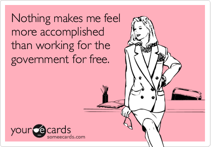 Nothing makes me feelmore accomplishedthan working for thegovernment for free.