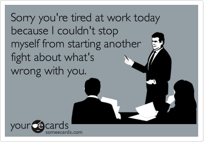 Sorry you're tired at work today because I couldn't stopmyself from starting anotherfight about what's wrong with you.