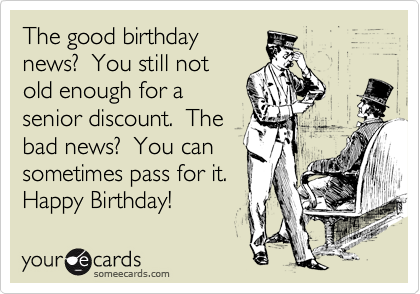 The good birthday news?  You still not old enough for a senior discount.  The bad news?  You can sometimes pass for it. Happy Birthday!