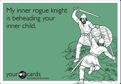 My inner rogue knightis beheading yourinner child.