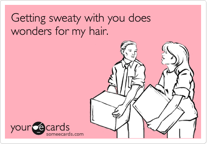 Getting sweaty with you does wonders for my hair.