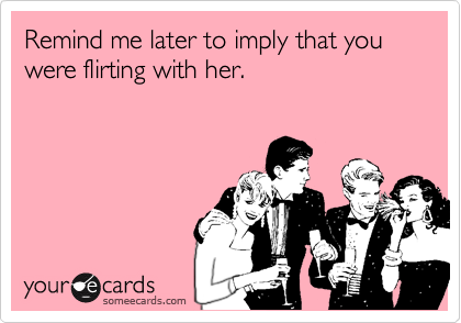 Remind me later to imply that you were flirting with her.