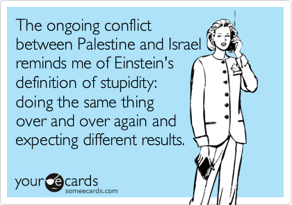 The ongoing conflictbetween Palestine and Israelreminds me of Einstein'sdefinition of stupidity:doing the same thingover and over again andexpecting different results.