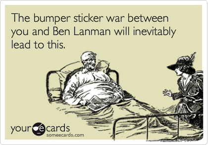 The bumper sticker war between you and Ben Lanman will inevitably lead to this.