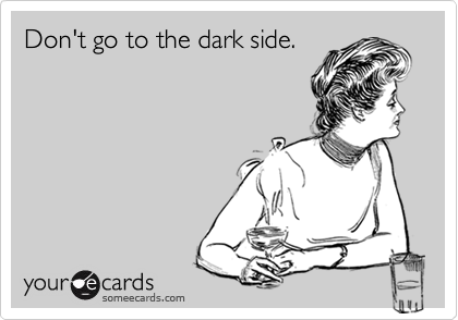 Don't go to the dark side.
