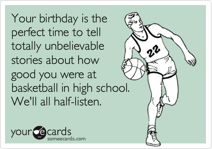 Your birthday is theperfect time to telltotally unbelievablestories about howgood you were atbasketball in high school. We'll all half-listen.