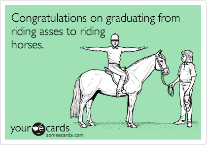 Congratulations on graduating from riding asses to riding horses.