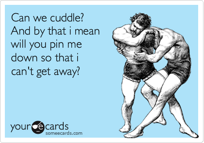 Can we cuddle? And by that i meanwill you pin medown so that ican't get away?