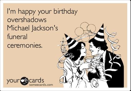 I'm happy your birthday overshadows  Michael Jackson's funeral  ceremonies.