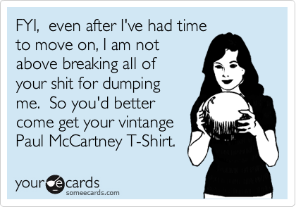 FYI,  even after I've had time to move on, I am not above breaking all of  your shit for dumping  me.  So you'd better come get your vintange Paul McCartney T-Shirt.