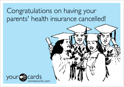 Congratulations on having your parents' health insurance cancelled!