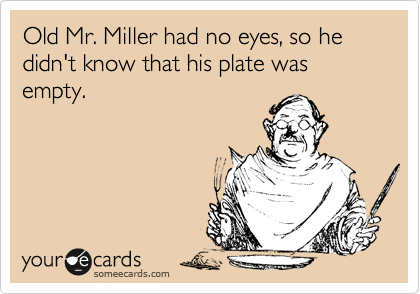 Old Mr. Miller had no eyes, so he didn't know that his plate was empty.