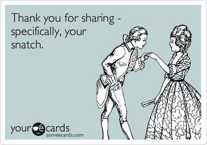 Thank you for sharing - specifically, yoursnatch.
