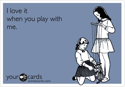 I love itwhen you play with me.