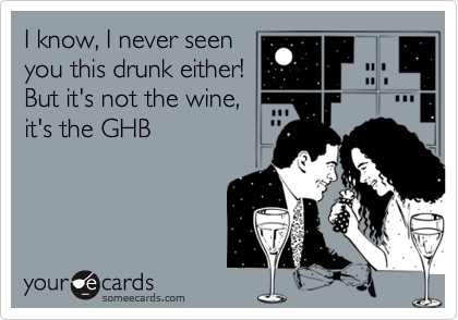 I know, I never seenyou this drunk either! But it's not the wine,it's the GHB