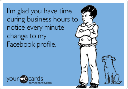 I'm glad you have timeduring business hours tonotice every minutechange to myFacebook profile.