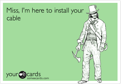 Miss, I'm here to install yourcable