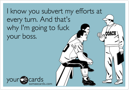 I know you subvert my efforts atevery turn. And that'swhy I'm going to fuckyour boss.