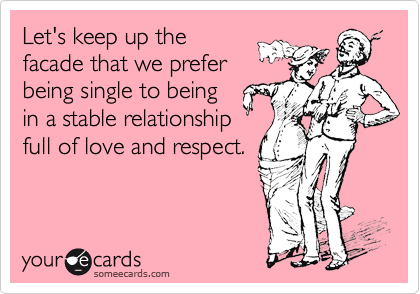 Let's keep up the facade that we prefer being single to being in a stable relationship full of love and respect.