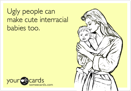 Ugly people canmake cute interracialbabies too.