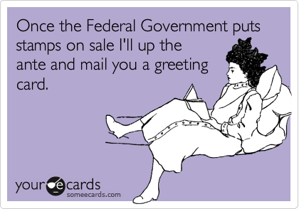 Once the Federal Government puts stamps on sale I'll up the ante and mail you a greetingcard.