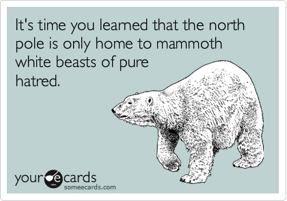 It's time you learned that the north pole is only home to mammoth white beasts of pure hatred.