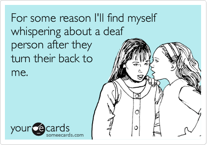 For some reason I'll find myself whispering about a deafperson after theyturn their back tome.