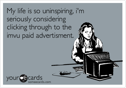 My life is so uninspiring, i'm seriously considering clicking through to the imvu paid advertisment.