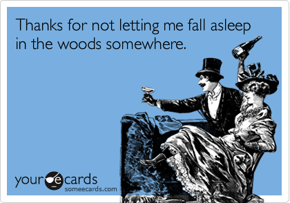 Thanks for not letting me fall asleep in the woods somewhere.