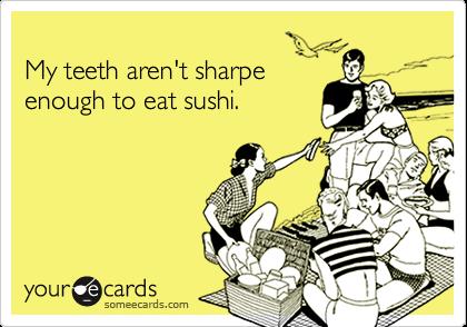My teeth aren't sharpeenough to eat sushi.
