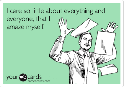 I care so little about everything and everyone, that Iamaze myself.