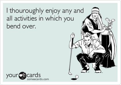 I thouroughly enjoy any and all activities in which you bend over.