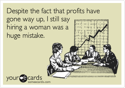 Despite the fact that profits have gone way up, I still say hiring a woman was a  huge mistake.