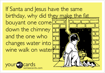 If Santa and Jesus have the same birthday, why did they make the fat bouyant one comedown the chimneyand the one who changes water intowine walk on water?