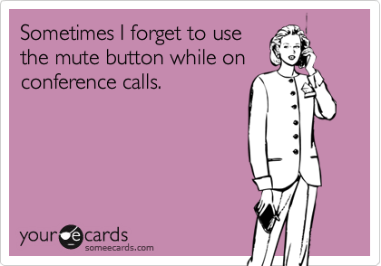 Sometimes I forget to usethe mute button while onconference calls.