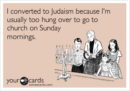 I converted to Judaism because I'm usually too hung over to go to church on Sunday mornings.