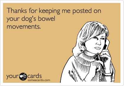 Thanks for keeping me posted on your dog's bowelmovements.