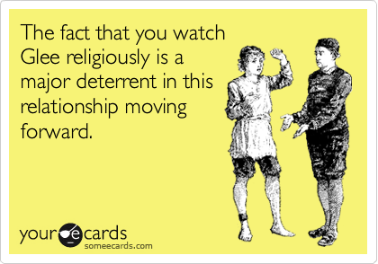 The fact that you watch Glee religiously is a major deterrent in this relationship moving forward.