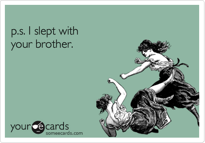 p.s. I slept with your brother.