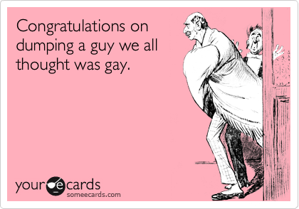 Congratulations ondumping a guy we allthought was gay.