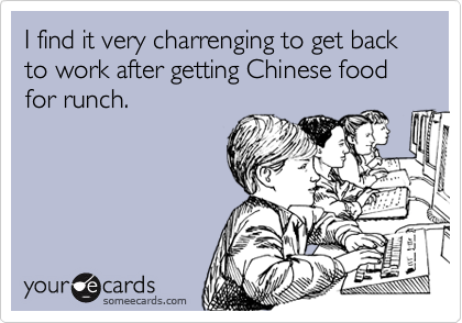 I find it very charrenging to get back to work after getting Chinese food for runch.