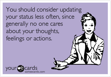 You should consider updatingyour status less often, sincegenerally no one caresabout your thoughts,feelings or actions.