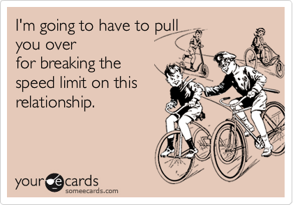 I'm going to have to pull you overfor breaking thespeed limit on thisrelationship.