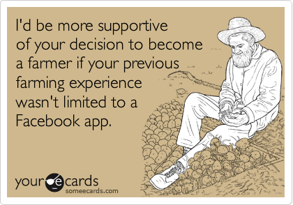 I'd be more supportive of your decision to become a farmer if your previous farming experience  wasn't limited to a Facebook app.