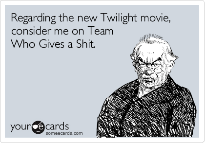 Regarding the new Twilight movie, consider me on Team Who Gives a Shit.