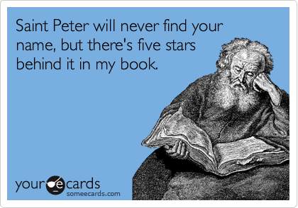 Saint Peter will never find your name, but there's five stars behind it in my book.