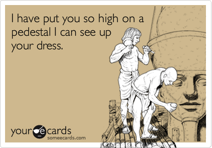 I have put you so high on a pedestal I can see upyour dress.
