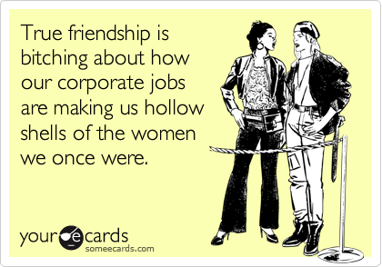 True friendship is bitching about howour corporate jobsare making us hollowshells of the women we once were.